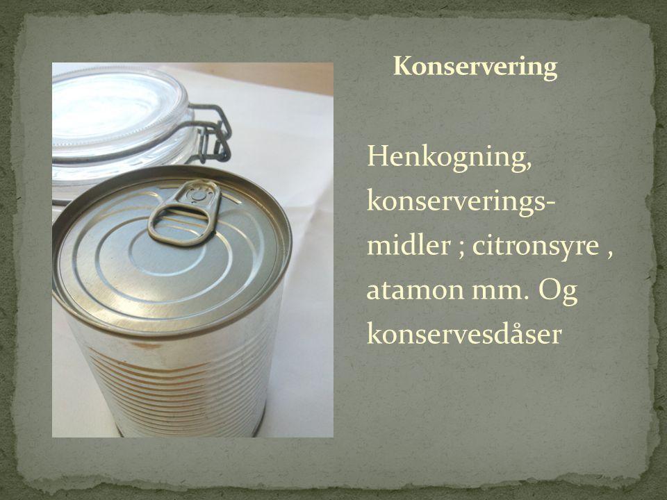 Konservering Henkogning, konserverings- midler ; citronsyre , atamon mm. Og konservesdåser