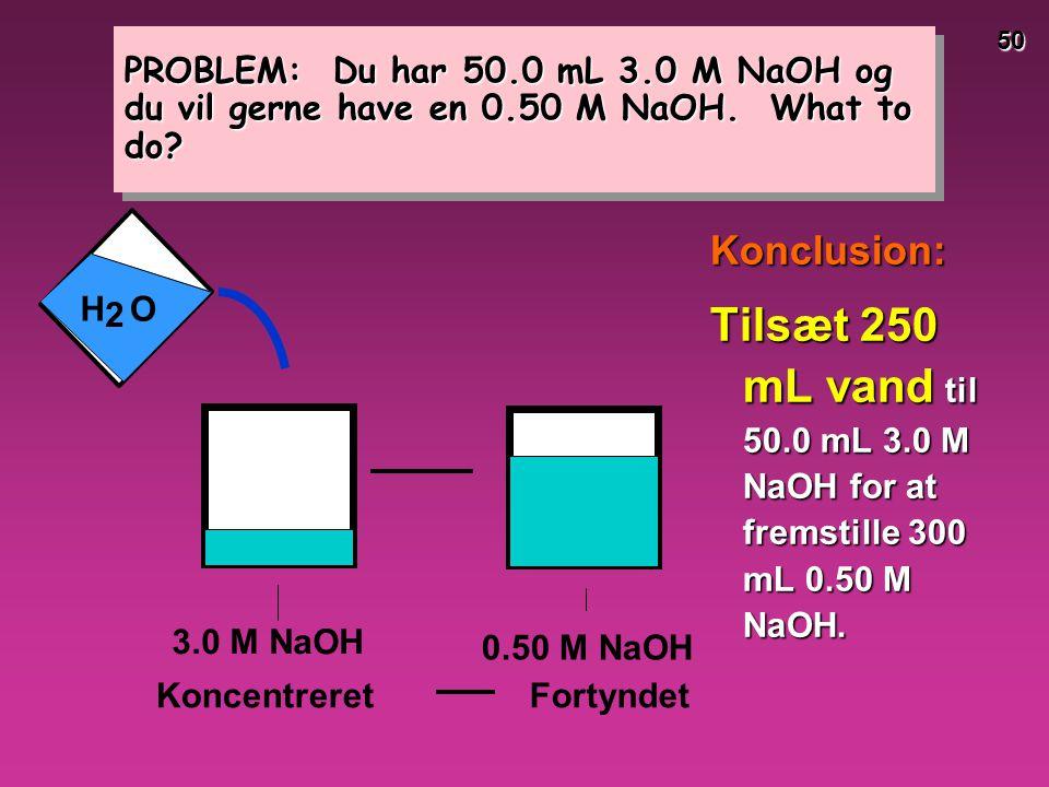 PROBLEM: Du har 50. 0 mL 3. 0 M NaOH og du vil gerne have en 0