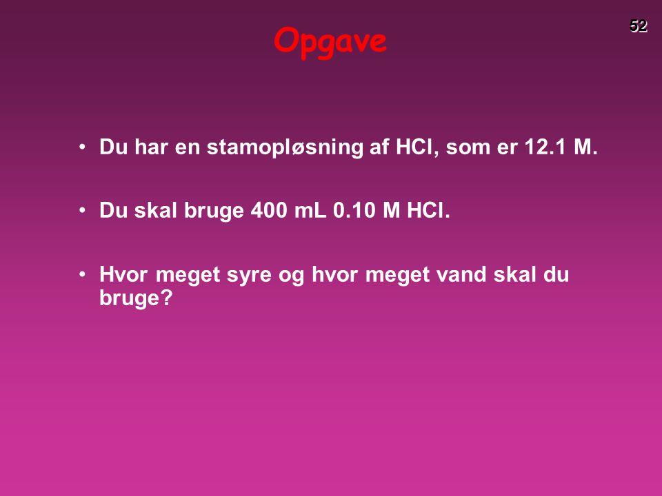 Opgave Du har en stamopløsning af HCl, som er 12.1 M.