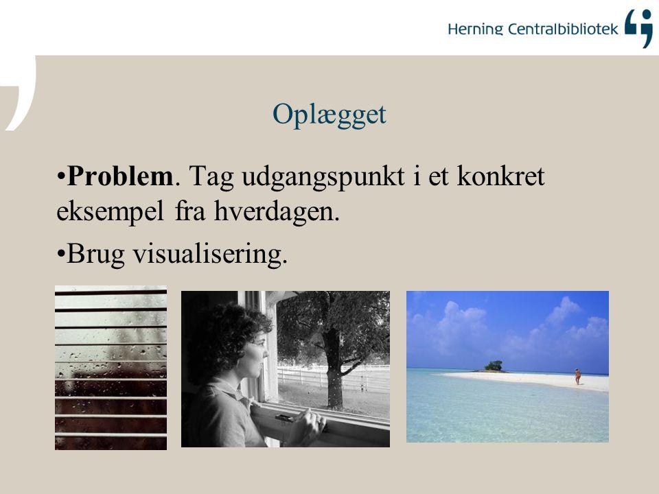 Oplægget Problem. Tag udgangspunkt i et konkret eksempel fra hverdagen. Brug visualisering.
