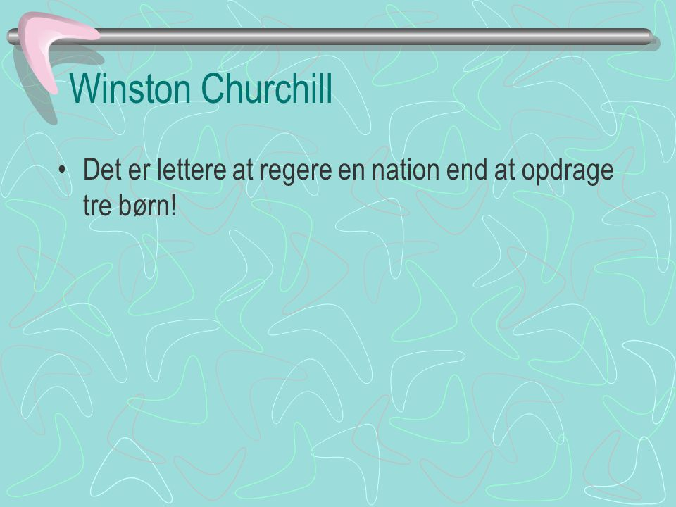 Winston Churchill Det er lettere at regere en nation end at opdrage tre børn!