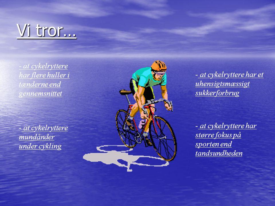 Vi tror… at cykelryttere har et uhensigtsmæssigt sukkerforbrug. at cykelryttere har større fokus på sporten end tandsundheden.