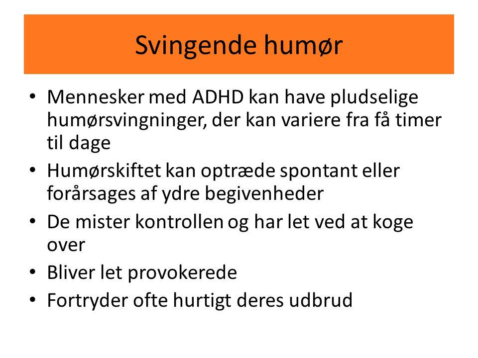 Svingende humør Mennesker med ADHD kan have pludselige humørsvingninger, der kan variere fra få timer til dage.
