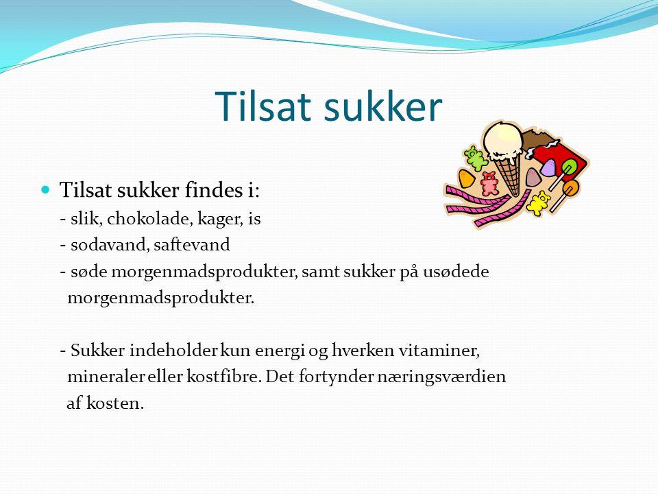Tilsat sukker Tilsat sukker findes i: - slik, chokolade, kager, is