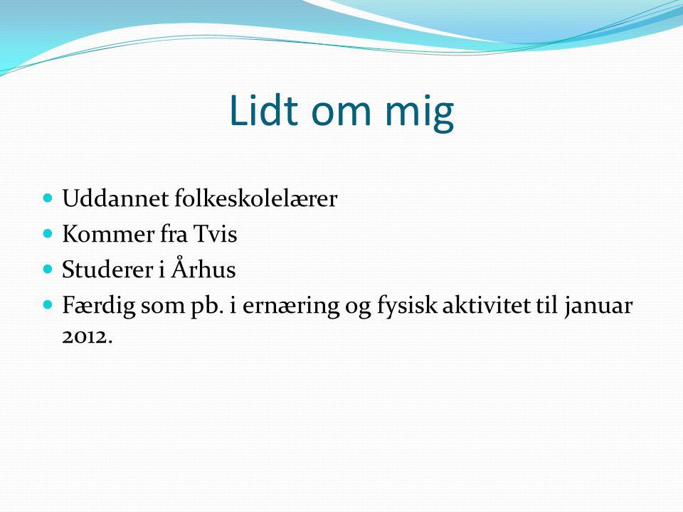 Lidt om mig Uddannet folkeskolelærer Kommer fra Tvis Studerer i Århus