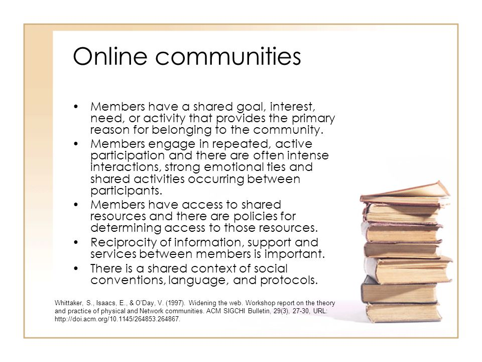 Online communities Members have a shared goal, interest, need, or activity that provides the primary reason for belonging to the community.