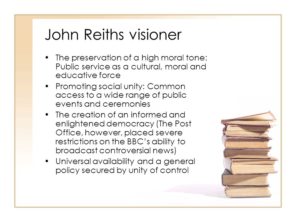 John Reiths visioner The preservation of a high moral tone: Public service as a cultural, moral and educative force.