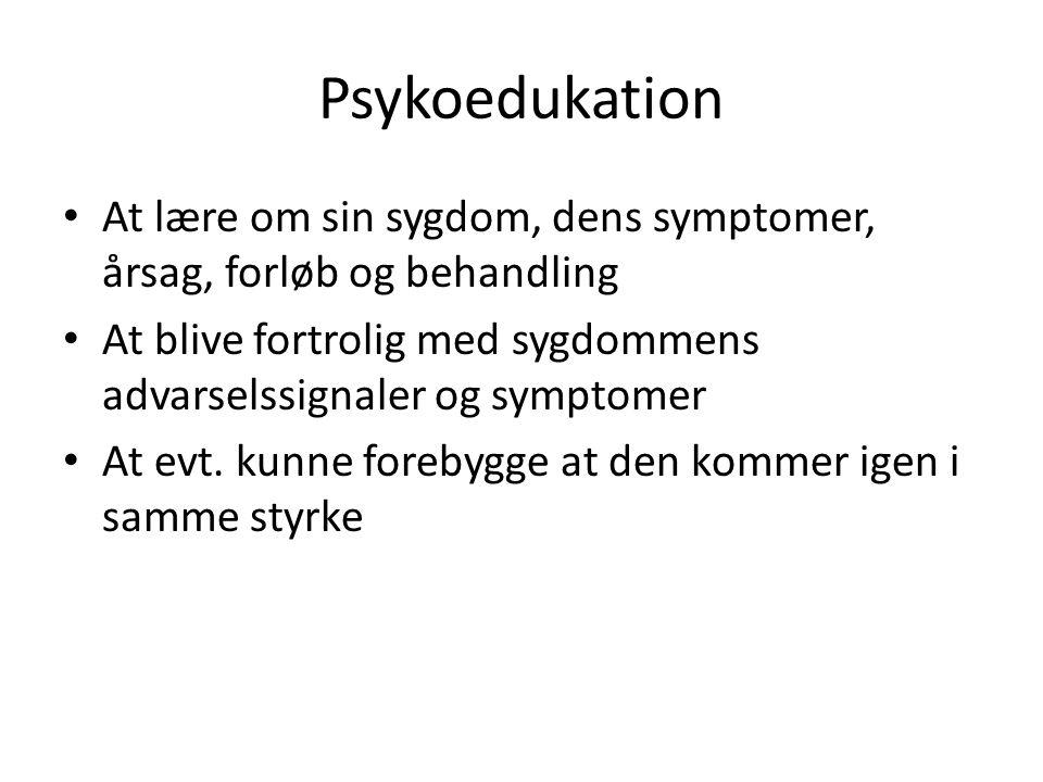 Psykoedukation At lære om sin sygdom, dens symptomer, årsag, forløb og behandling. At blive fortrolig med sygdommens advarselssignaler og symptomer.
