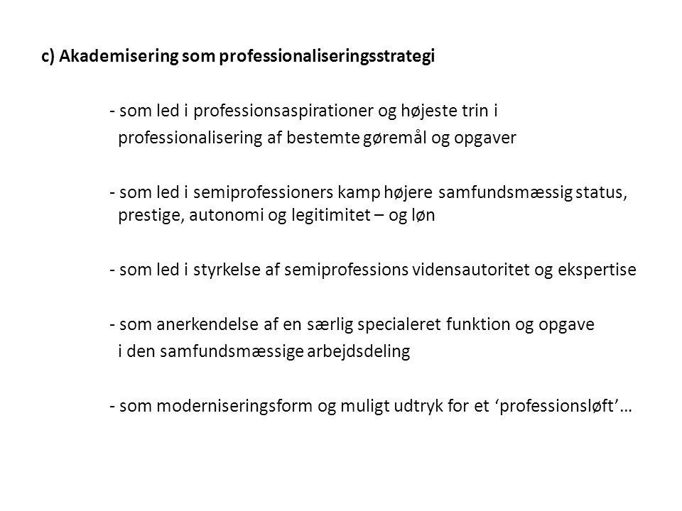 c) Akademisering som professionaliseringsstrategi - som led i professionsaspirationer og højeste trin i professionalisering af bestemte gøremål og opgaver - som led i semiprofessioners kamp højere samfundsmæssig status, prestige, autonomi og legitimitet – og løn - som led i styrkelse af semiprofessions vidensautoritet og ekspertise - som anerkendelse af en særlig specialeret funktion og opgave i den samfundsmæssige arbejdsdeling - som moderniseringsform og muligt udtryk for et 'professionsløft'…