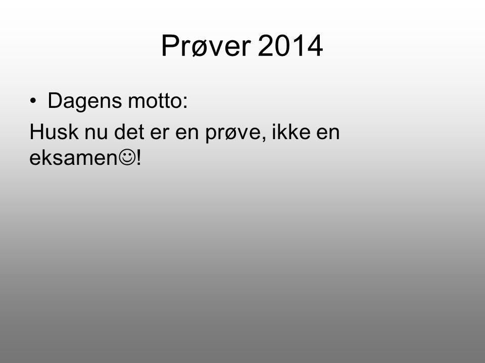 Prøver 2014 Dagens motto: Husk nu det er en prøve, ikke en eksamen!