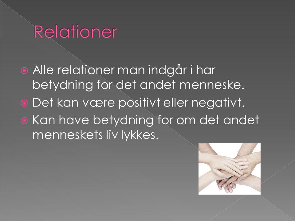 Relationer Alle relationer man indgår i har betydning for det andet menneske. Det kan være positivt eller negativt.