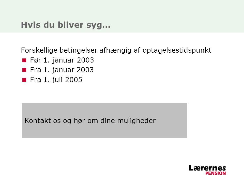 Hvis du bliver syg… Forskellige betingelser afhængig af optagelsestidspunkt. Før 1. januar 2003. Fra 1. januar 2003.