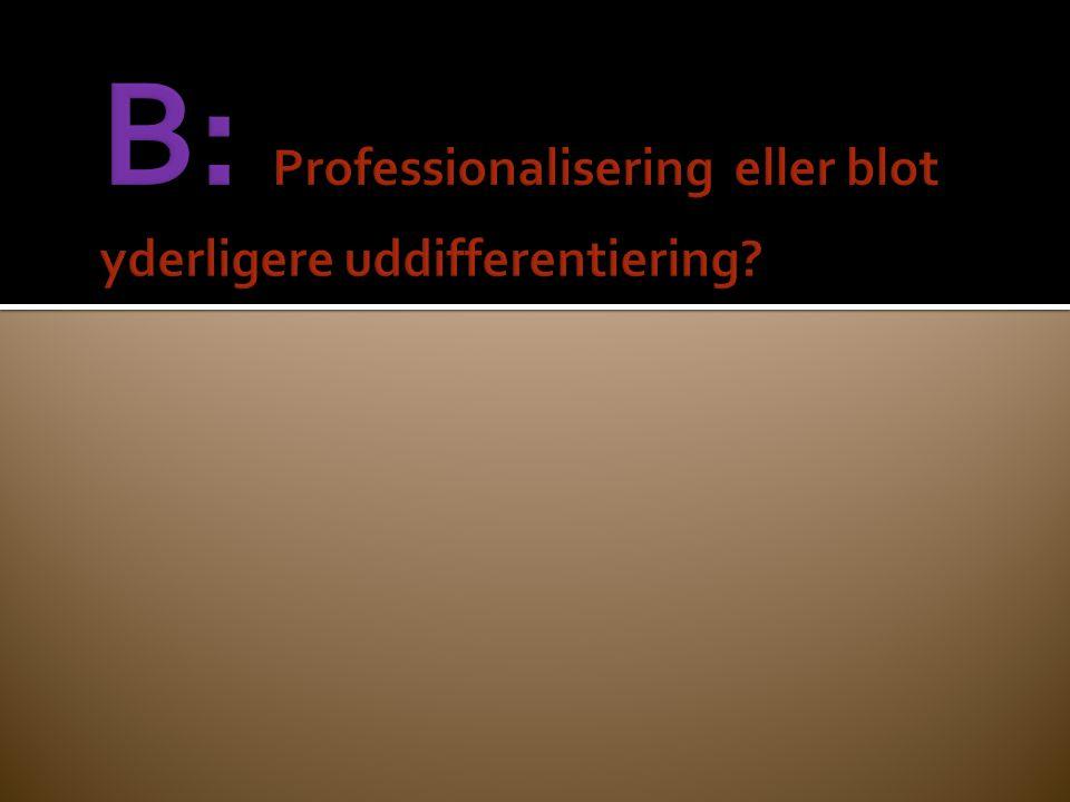 B: Professionalisering eller blot yderligere uddifferentiering