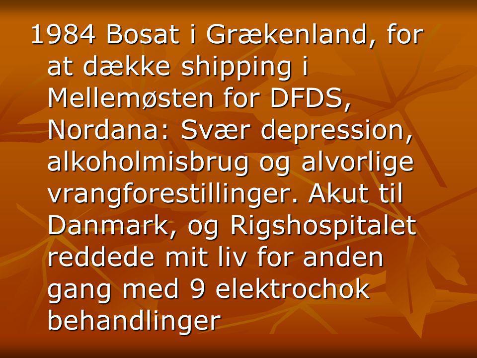 1984 Bosat i Grækenland, for at dække shipping i Mellemøsten for DFDS, Nordana: Svær depression, alkoholmisbrug og alvorlige vrangforestillinger.