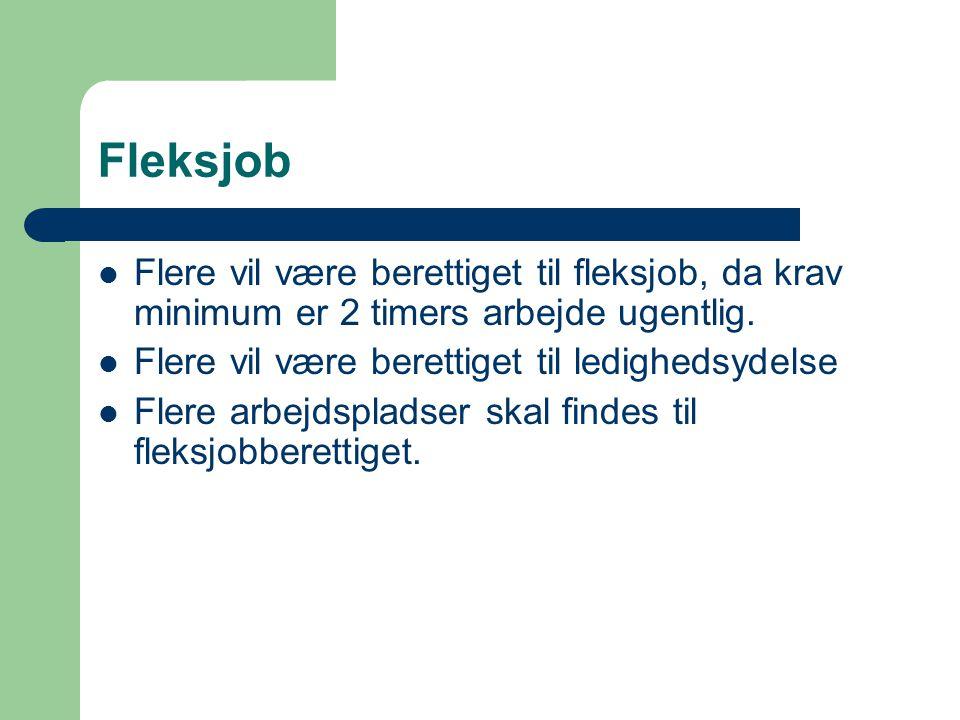 Fleksjob Flere vil være berettiget til fleksjob, da krav minimum er 2 timers arbejde ugentlig. Flere vil være berettiget til ledighedsydelse.