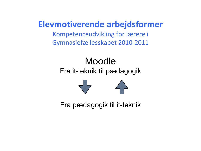 Elevmotiverende arbejdsformer Kompetenceudvikling for lærere i Gymnasiefællesskabet 2010-2011 Moodle Fra it-teknik til pædagogik Fra pædagogik til it-teknik