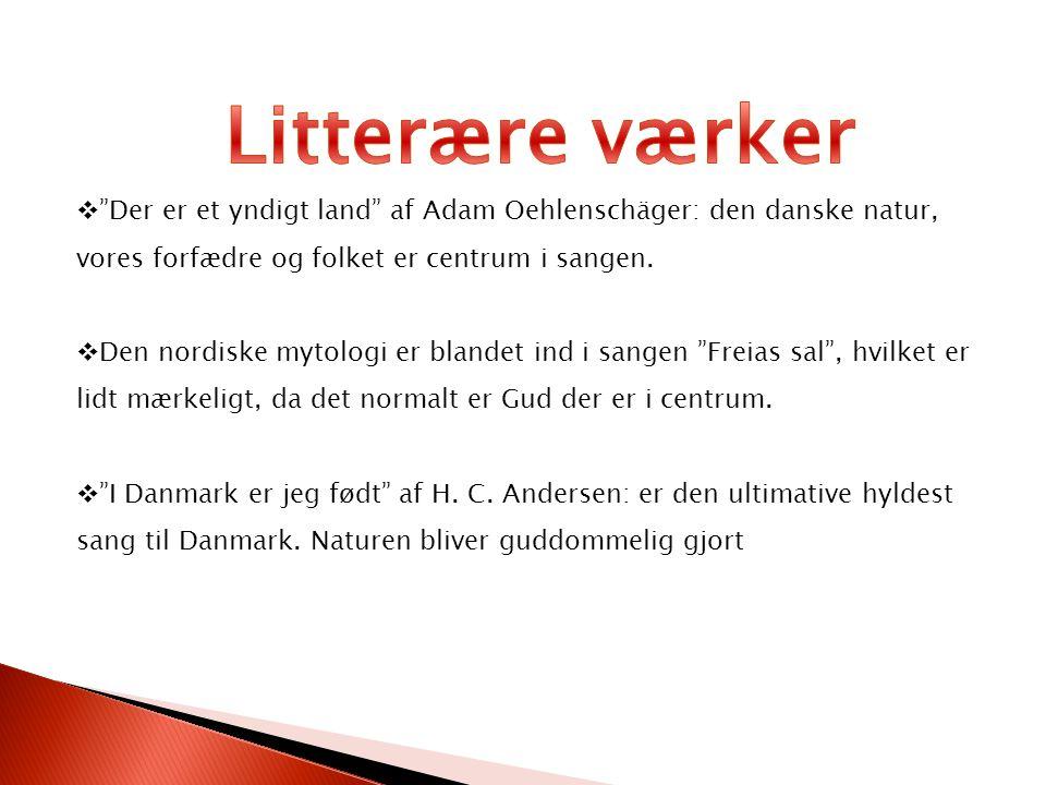 Litterære værker Der er et yndigt land af Adam Oehlenschäger: den danske natur, vores forfædre og folket er centrum i sangen.