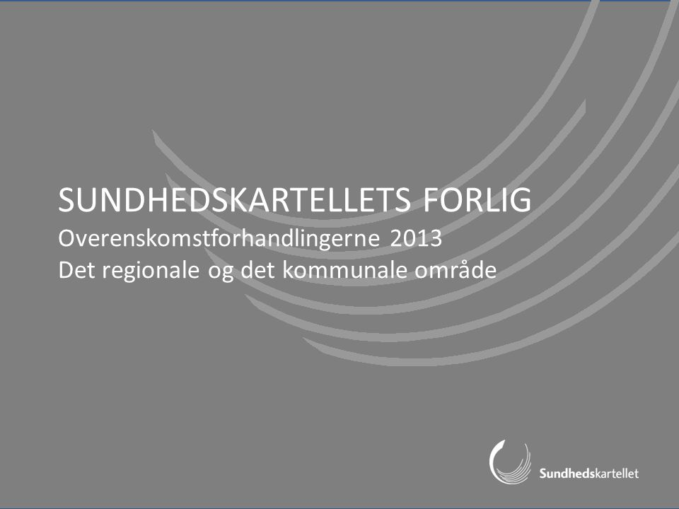 SUNDHEDSKARTELLETS FORLIG Overenskomstforhandlingerne 2013 Det regionale og det kommunale område