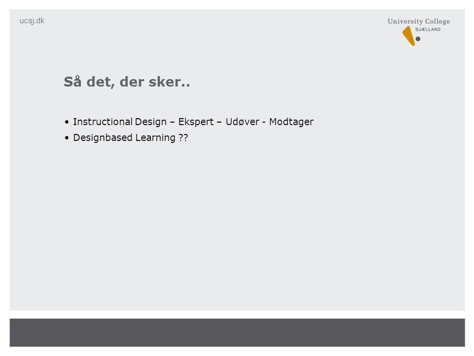 Så det, der sker.. Instructional Design – Ekspert – Udøver - Modtager