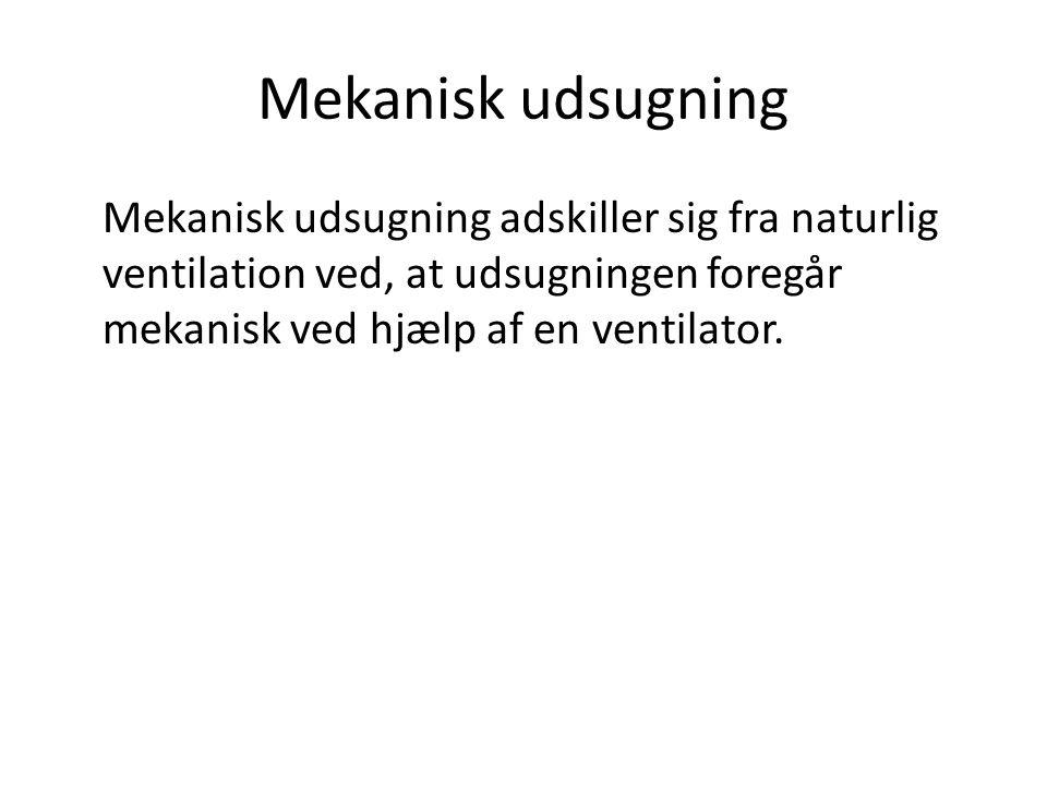Mekanisk udsugning Mekanisk udsugning adskiller sig fra naturlig ventilation ved, at udsugningen foregår mekanisk ved hjælp af en ventilator.