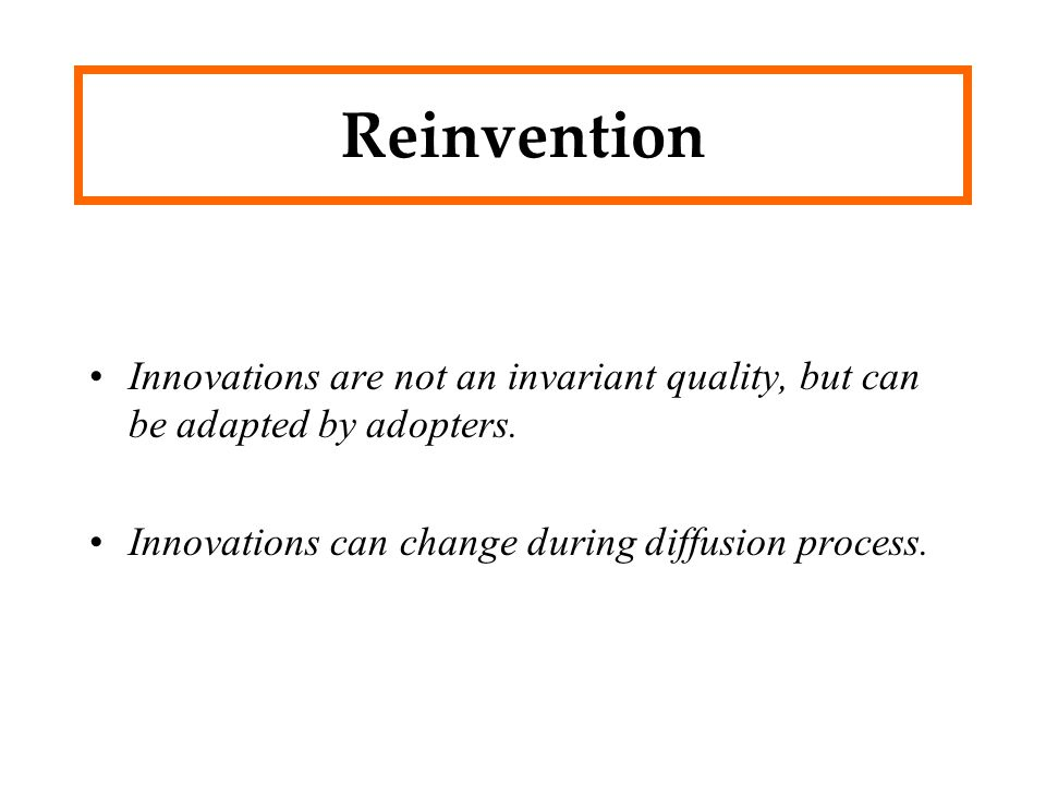 Reinvention Innovations are not an invariant quality, but can be adapted by adopters.
