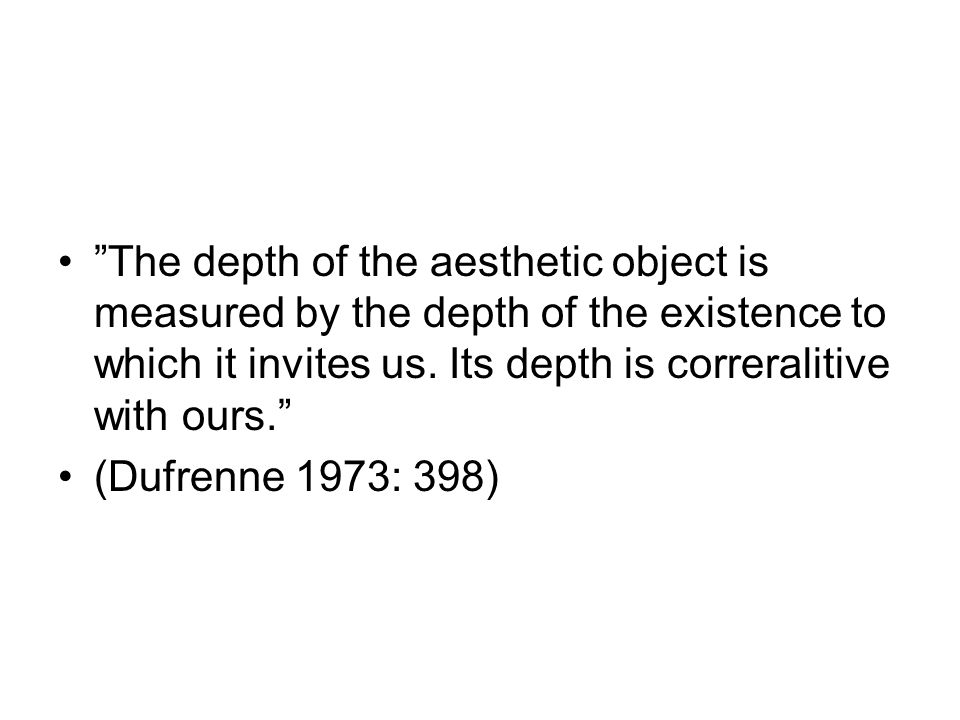 The depth of the aesthetic object is measured by the depth of the existence to which it invites us. Its depth is correralitive with ours.