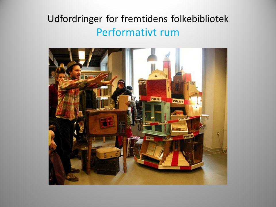 Udfordringer for fremtidens folkebibliotek Performativt rum