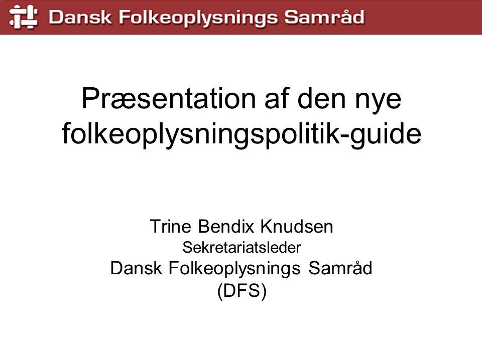 Præsentation af den nye folkeoplysningspolitik-guide Trine Bendix Knudsen Sekretariatsleder Dansk Folkeoplysnings Samråd (DFS)