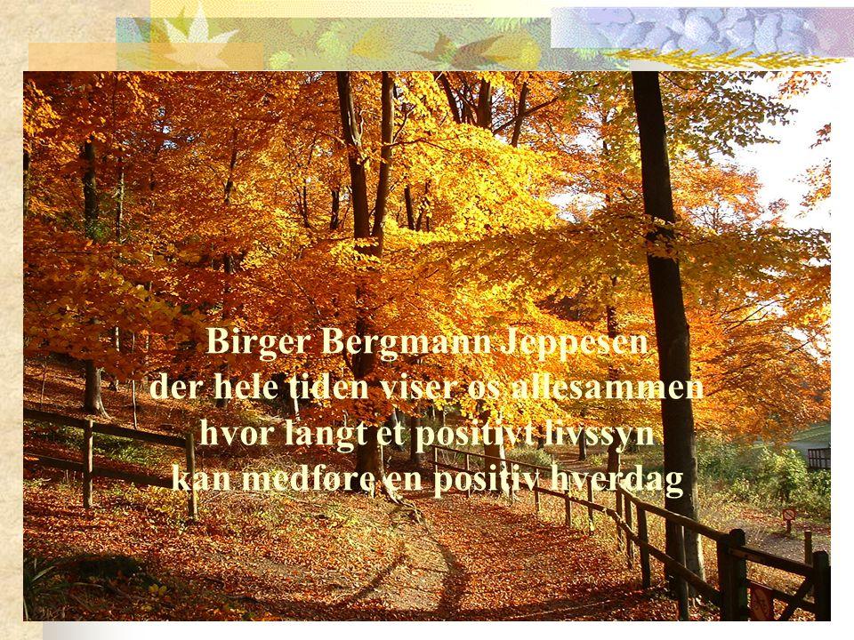 Birger Bergmann Jeppesen der hele tiden viser os allesammen hvor langt et positivt livssyn kan medføre en positiv hverdag