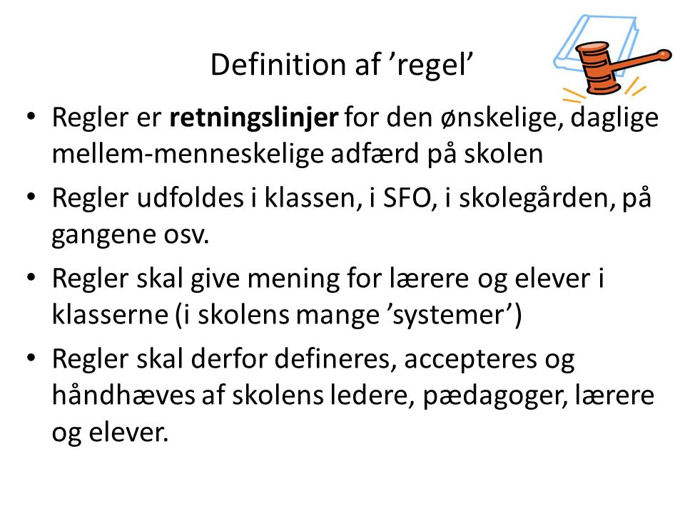 Definition af 'regel' Regler er retningslinjer for den ønskelige, daglige mellem-menneskelige adfærd på skolen.