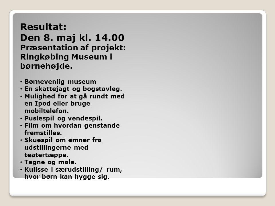 Resultat: Den 8. maj kl. 14.00. Præsentation af projekt: Ringkøbing Museum i børnehøjde. Børnevenlig museum.