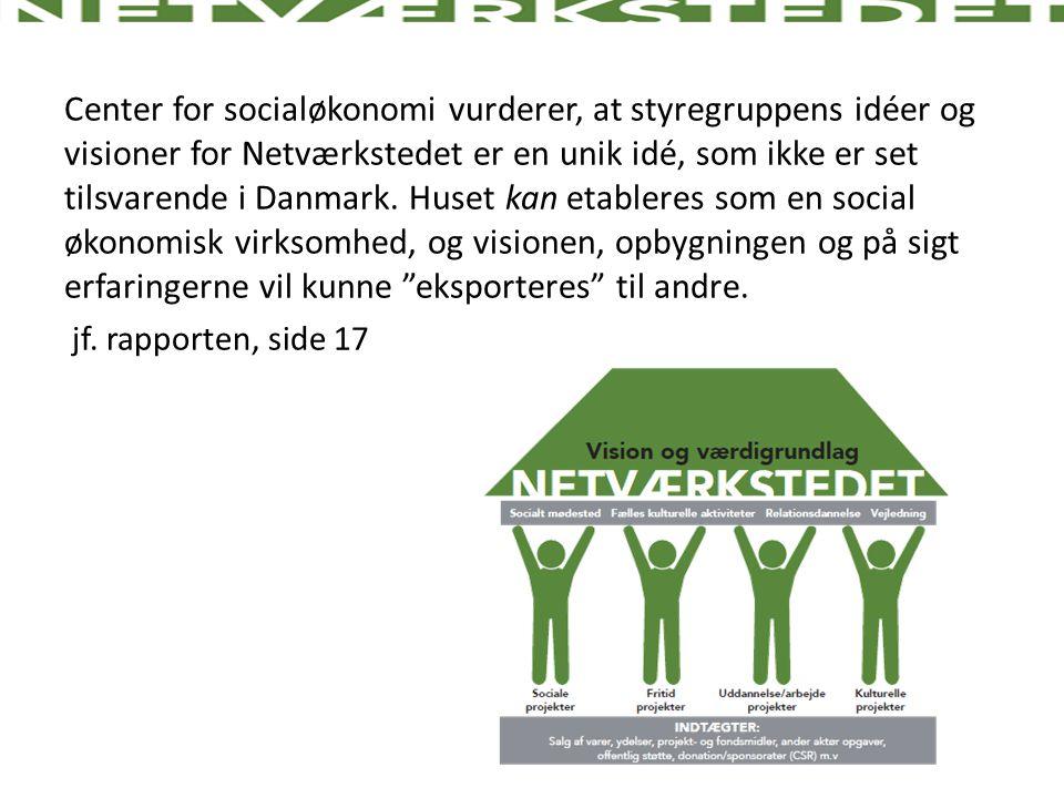 Center for socialøkonomi vurderer, at styregruppens idéer og visioner for Netværkstedet er en unik idé, som ikke er set tilsvarende i Danmark. Huset kan etableres som en social økonomisk virksomhed, og visionen, opbygningen og på sigt erfaringerne vil kunne eksporteres til andre.