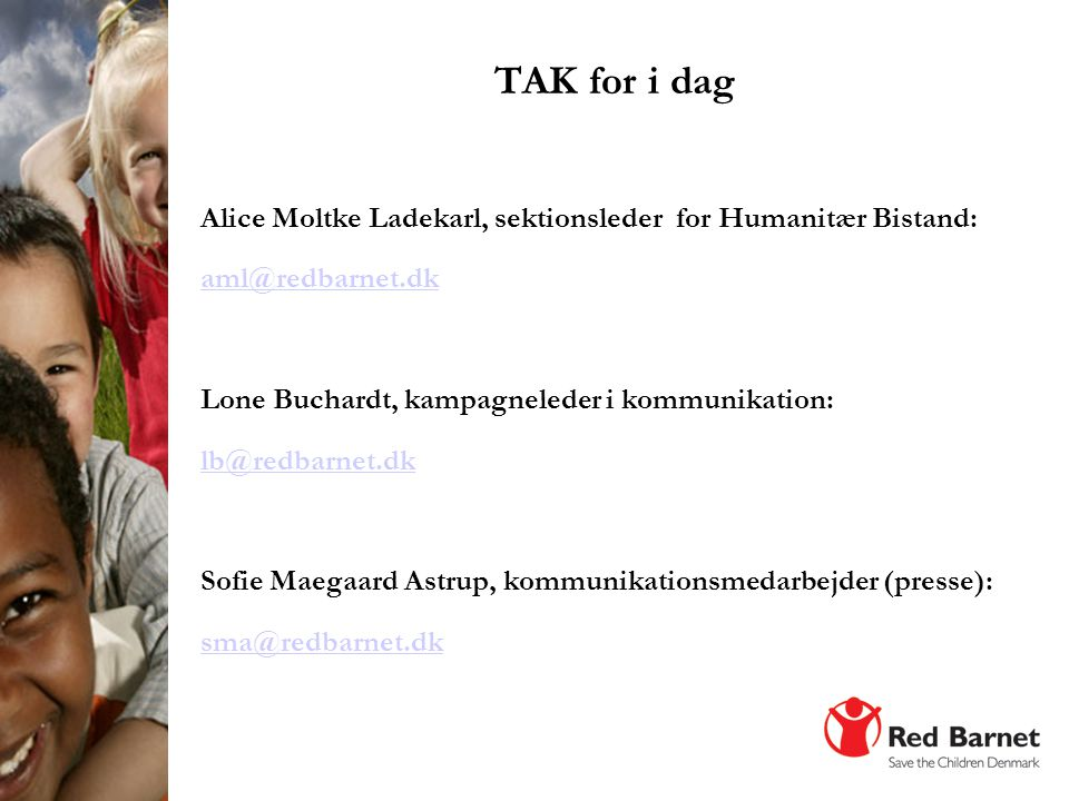 TAK for i dag Alice Moltke Ladekarl, sektionsleder for Humanitær Bistand: aml@redbarnet.dk. Lone Buchardt, kampagneleder i kommunikation: