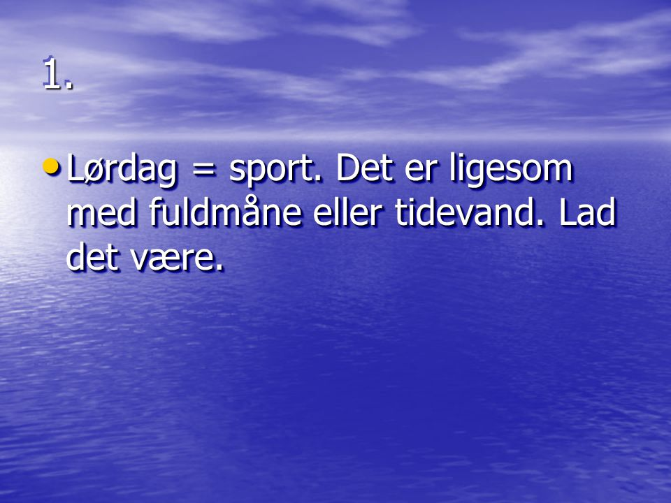 1. Lørdag = sport. Det er ligesom med fuldmåne eller tidevand. Lad det være.