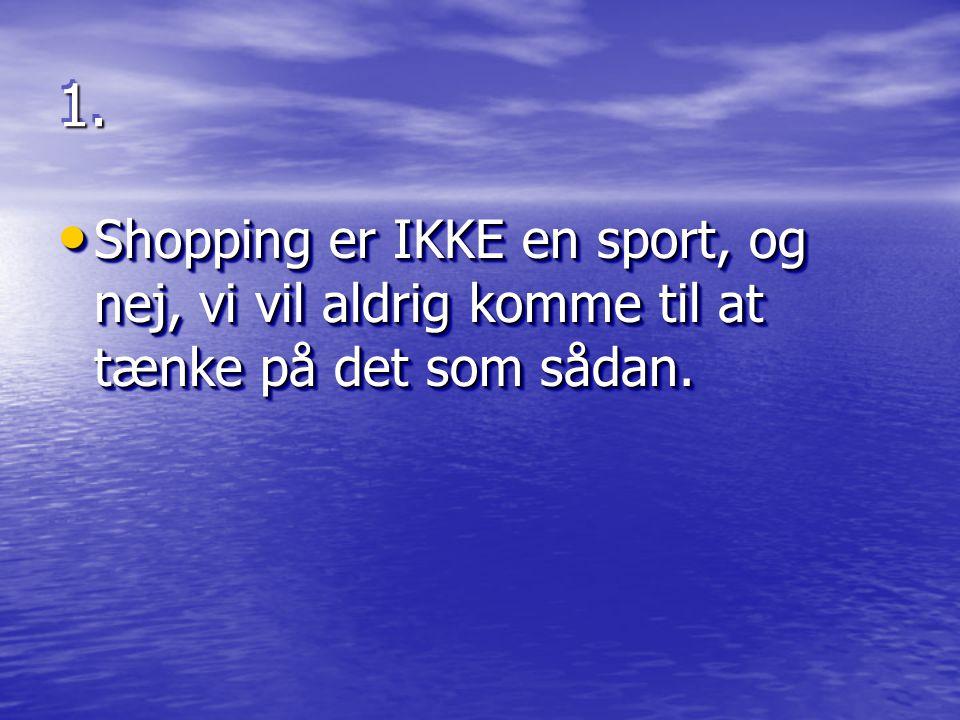 1. Shopping er IKKE en sport, og nej, vi vil aldrig komme til at tænke på det som sådan.