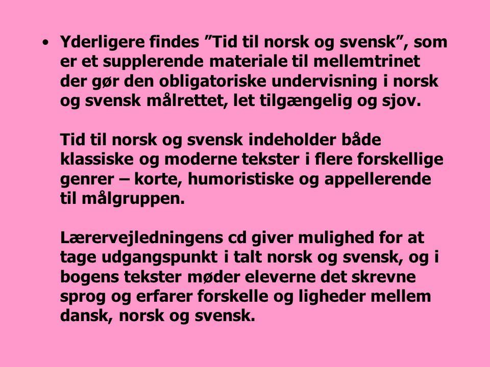 Yderligere findes Tid til norsk og svensk , som er et supplerende materiale til mellemtrinet der gør den obligatoriske undervisning i norsk og svensk målrettet, let tilgængelig og sjov.