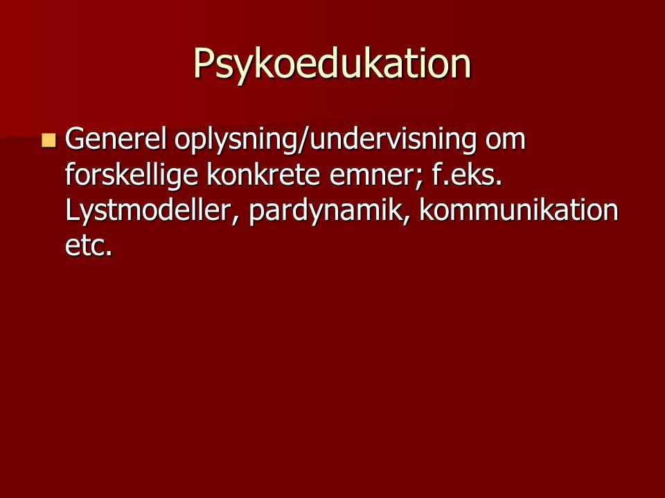 Psykoedukation Generel oplysning/undervisning om forskellige konkrete emner; f.eks.