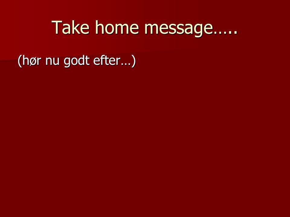 Take home message….. (hør nu godt efter…)