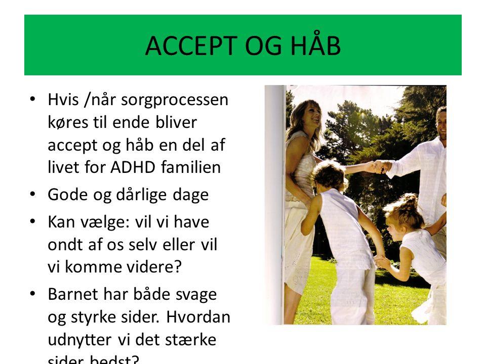 ACCEPT OG HÅB Hvis /når sorgprocessen køres til ende bliver accept og håb en del af livet for ADHD familien.