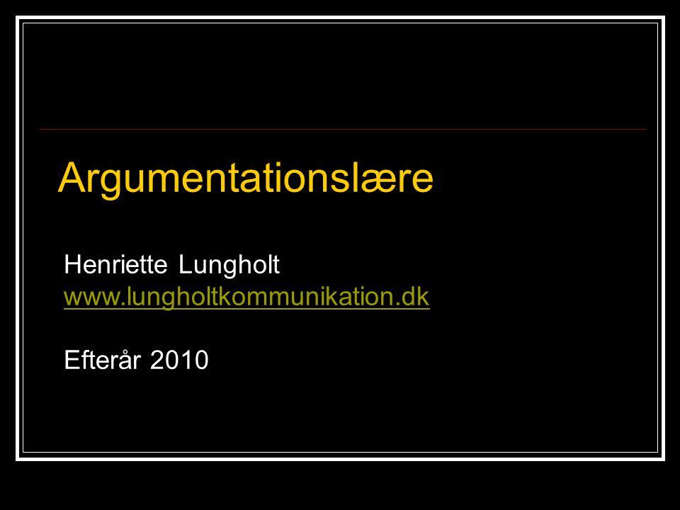 Argumentationslære Henriette Lungholt www.lungholtkommunikation.dk