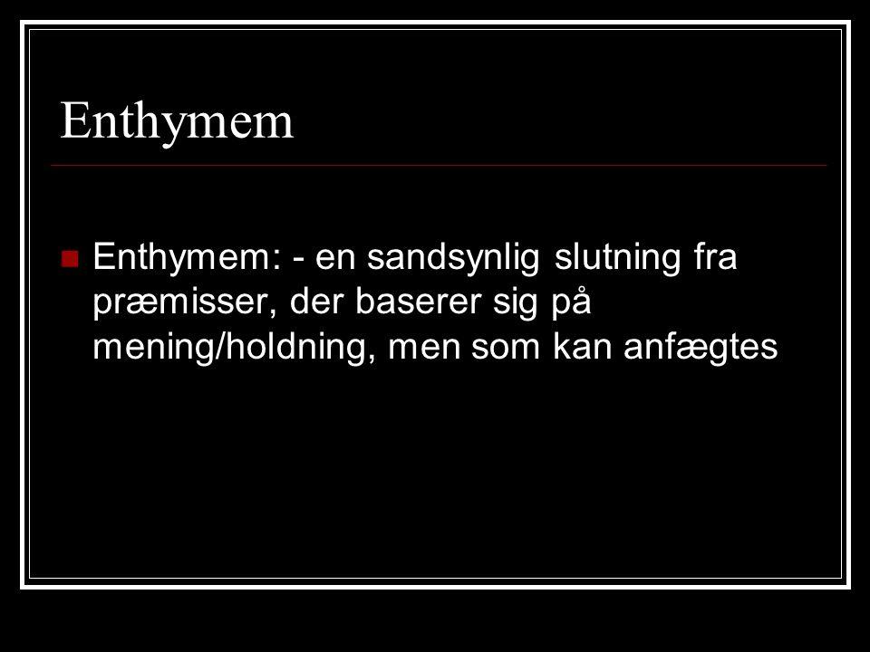 Enthymem Enthymem: - en sandsynlig slutning fra præmisser, der baserer sig på mening/holdning, men som kan anfægtes.