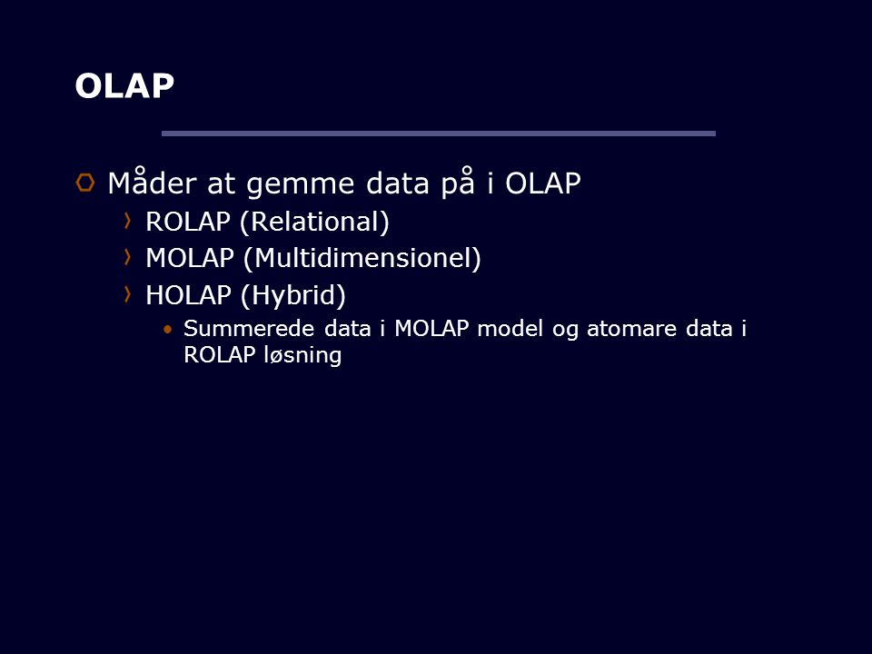 OLAP Måder at gemme data på i OLAP ROLAP (Relational)