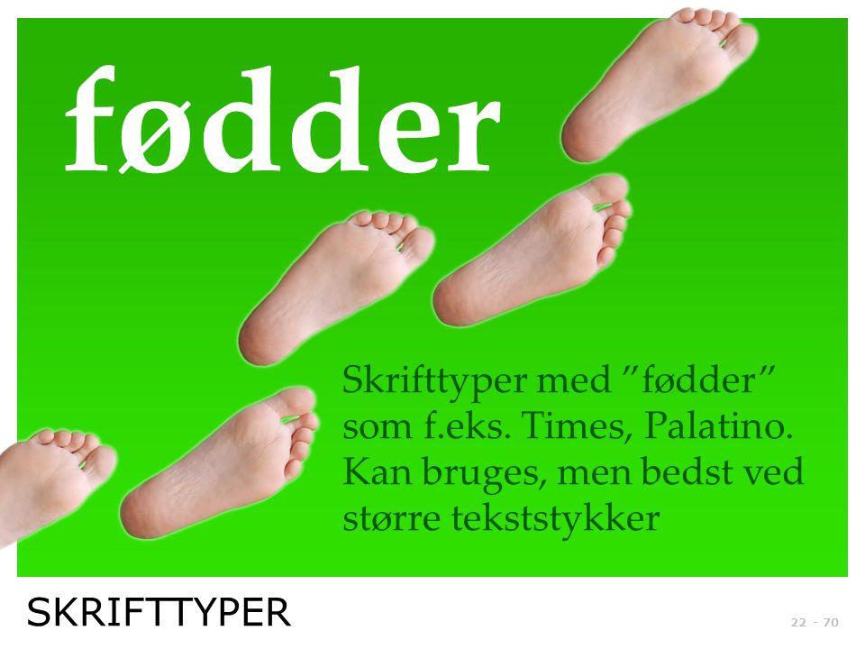 fødder Skrifttyper med fødder som f.eks. Times, Palatino. Kan bruges, men bedst ved større tekststykker.