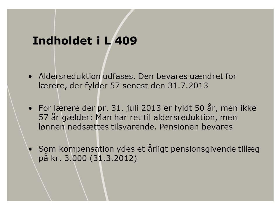 Indholdet i L 409 Aldersreduktion udfases. Den bevares uændret for lærere, der fylder 57 senest den 31.7.2013.
