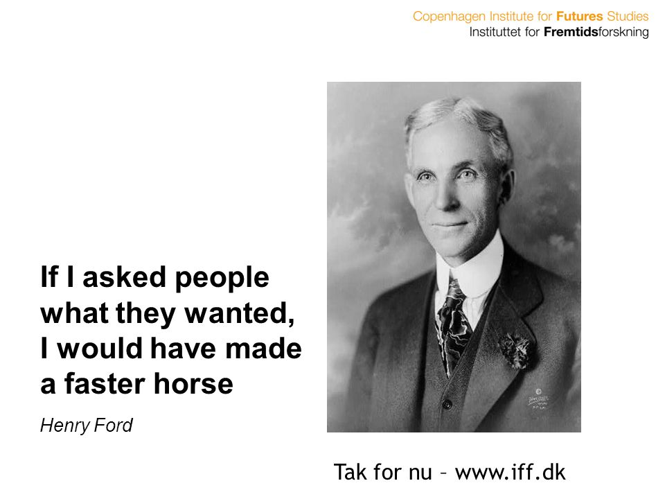 If I asked people what they wanted, I would have made a faster horse