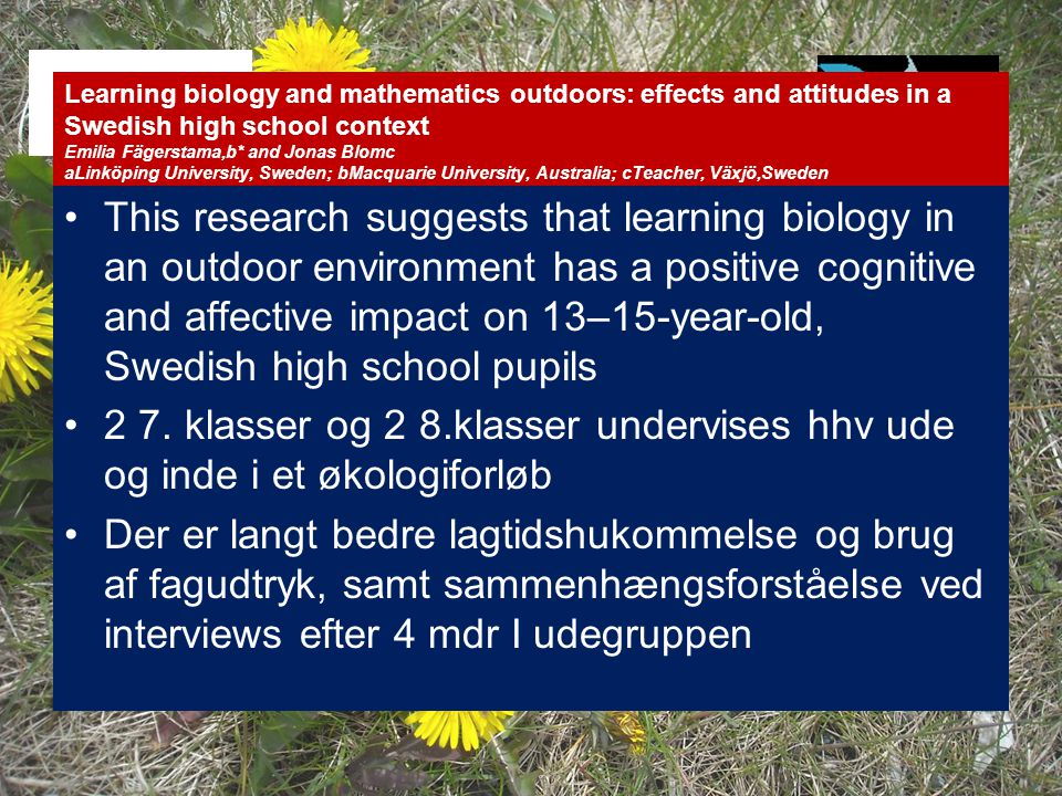 Learning biology and mathematics outdoors: effects and attitudes in a Swedish high school context Emilia Fägerstama,b* and Jonas Blomc aLinköping University, Sweden; bMacquarie University, Australia; cTeacher, Växjö,Sweden