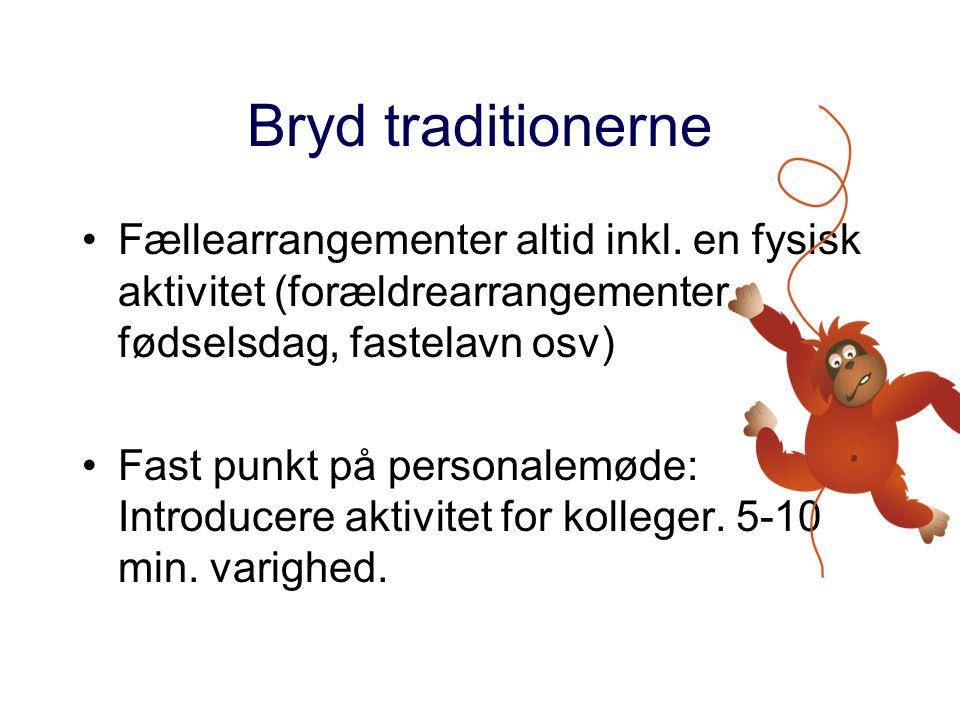 Bryd traditionerne Fællearrangementer altid inkl. en fysisk aktivitet (forældrearrangementer, fødselsdag, fastelavn osv)