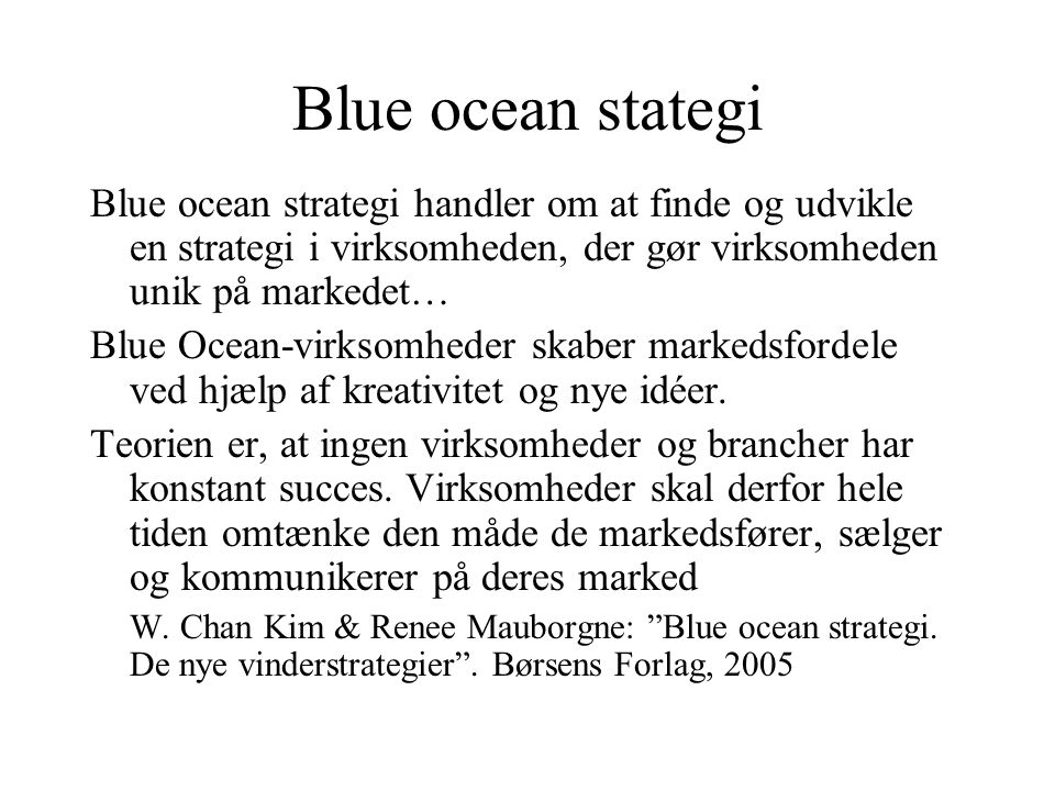 Blue ocean stategi Blue ocean strategi handler om at finde og udvikle en strategi i virksomheden, der gør virksomheden unik på markedet…