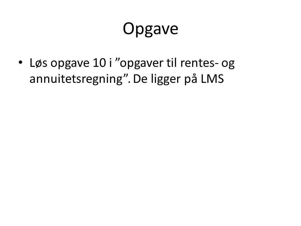 Opgave Løs opgave 10 i opgaver til rentes- og annuitetsregning . De ligger på LMS