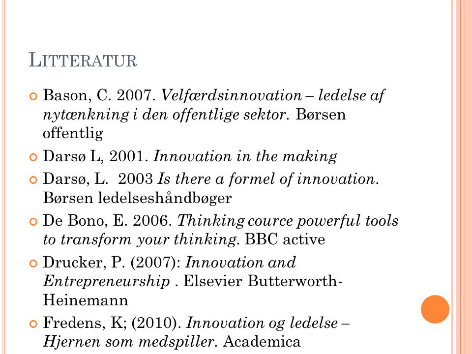 Litteratur Bason, C. 2007. Velfærdsinnovation – ledelse af nytænkning i den offentlige sektor. Børsen offentlig.